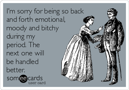 I'm sorry for being so back and forth emotional,  moody and bitchy during my period. The next one will be handled better.