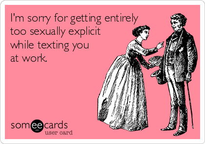 I'm sorry for getting entirely too sexually explicit while texting you at work.