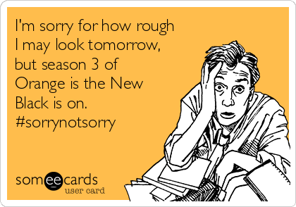 I'm sorry for how rough I may look tomorrow, but season 3 of Orange is the New Black is on. #sorrynotsorry