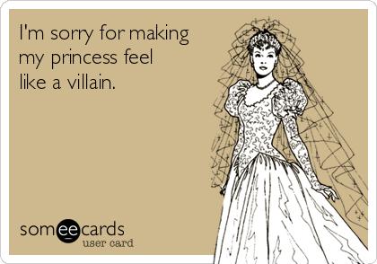I'm sorry for making my princess feel like a villain.