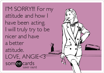 I'M SORRY!!! For my attitude and how I have been acting. I will truly try to be nicer and have a better attitude. LOVE, ANGIE<3