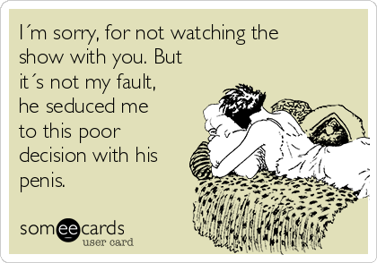 I´m sorry, for not watching the show with you. But it´s not my fault, he seduced me to this poor decision with his penis.