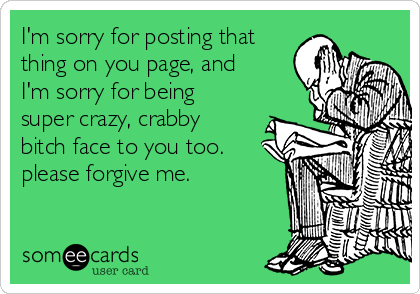 I'm sorry for posting that thing on you page, and I'm sorry for being super crazy, crabby bitch face to you too. please forgive me.