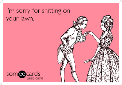 I'm sorry for shitting on your lawn.