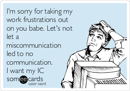 I'm sorry for taking my work frustrations out on you babe. Let's not let a miscommunication led to no communication. I want my IC