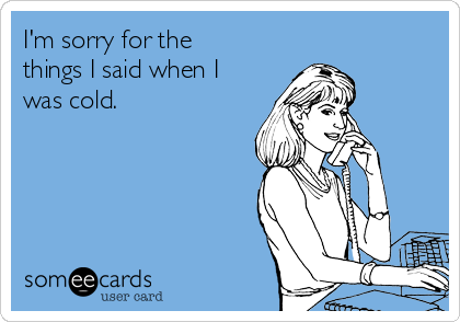 I'm sorry for the things I said when I was cold.
