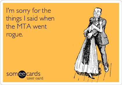 I'm sorry for the  things I said when  the MTA went  rogue.