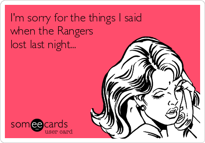 I'm sorry for the things I said when the Rangers lost last night...