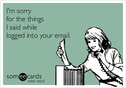 I'm sorry  for the things  I said while  logged into your email.
