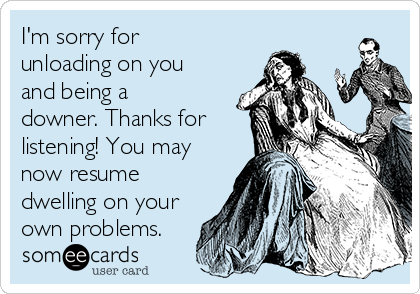 I'm sorry for unloading on you and being a downer. Thanks for listening! You may now resume dwelling on your own problems.