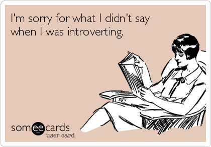 I'm sorry for what I didn't say when I was introverting.
