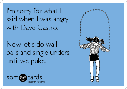 I'm sorry for what I said when I was angry  with Dave Castro.   Now let's do wall balls and single unders  until we puke.