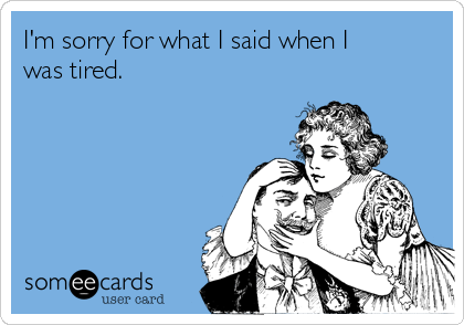 I'm sorry for what I said when I was tired.