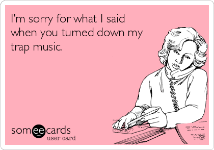 I'm sorry for what I said when you turned down my trap music.