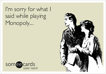 I'm sorry for what I said while playing Monopoly....
