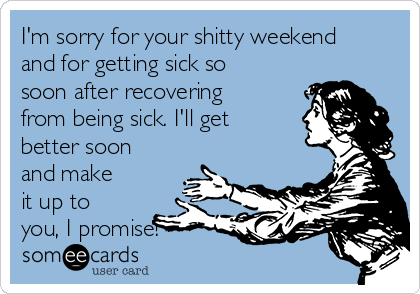 I'm sorry for your shitty weekend and for getting sick so soon after recovering from being sick. I'll get better soon and make it up to you, I promise!