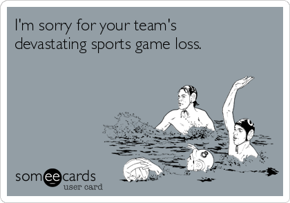 I'm sorry for your team's devastating sports game loss.