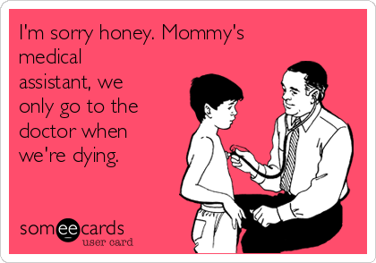 I'm sorry honey. Mommy's medical assistant, we only go to the doctor when we're dying.