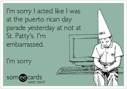 I'm sorry I acted like I was at the puerto rican day parade yesterday at not at St. Patty's. I'm embarrassed.  I'm sorry