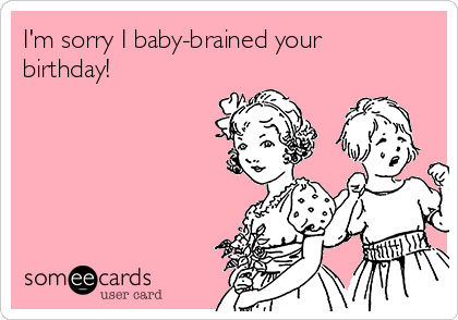 I'm sorry I baby-brained your birthday!