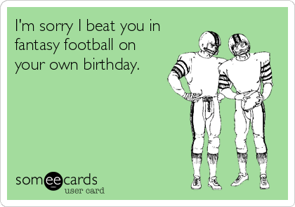 I'm sorry I beat you in fantasy football on your own birthday.