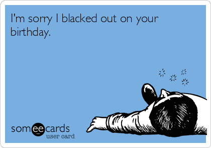 I'm sorry I blacked out on your birthday.