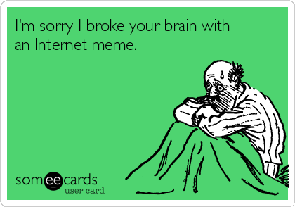I'm sorry I broke your brain with an Internet meme.