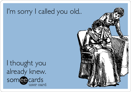 I'm sorry I called you old..       I thought you already knew.
