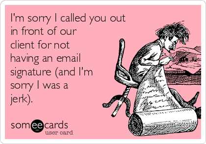 I'm sorry I called you out in front of our client for not having an email signature (and I'm sorry I was a jerk).