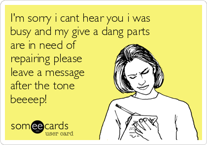 I'm sorry i cant hear you i was busy and my give a dang parts are in need of repairing please leave a message after the tone beeeep!