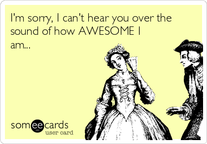 I'm sorry, I can't hear you over the sound of how AWESOME I am...