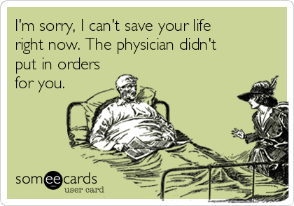 I'm sorry, I can't save your life right now. The physician didn't put in orders for you.