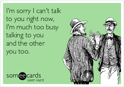 I'm sorry I can't talk to you right now, I'm much too busy talking to you and the other you too.