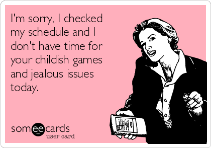 I'm sorry, I checked my schedule and I don't have time for your childish games and jealous issues today.