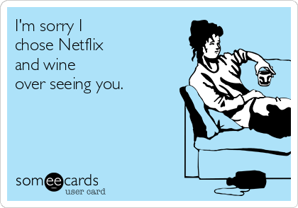 I'm sorry I  chose Netflix and wine  over seeing you.