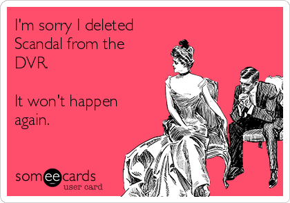 I'm sorry I deleted Scandal from the DVR.   It won't happen again.