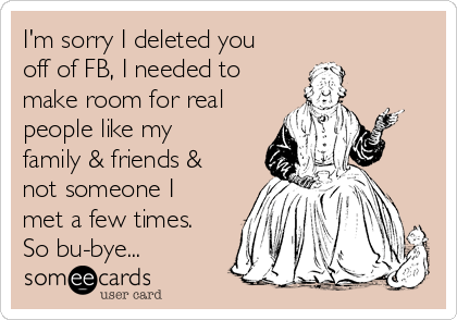 I'm sorry I deleted you off of FB, I needed to make room for real people like my family & friends & not someone I met a few times. So bu-bye...