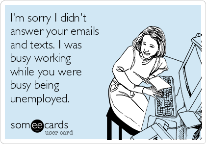 I'm sorry I didn't answer your emails and texts. I was busy working while you were busy being unemployed.