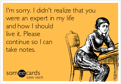 I'm sorry. I didn't realize that you were an expert in my life and how I should live it. Please continue so I can take notes.