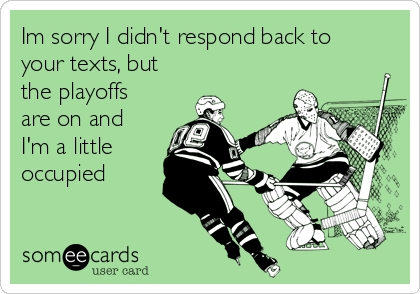Im sorry I didn't respond back to your texts, but the playoffs are on and I'm a little occupied