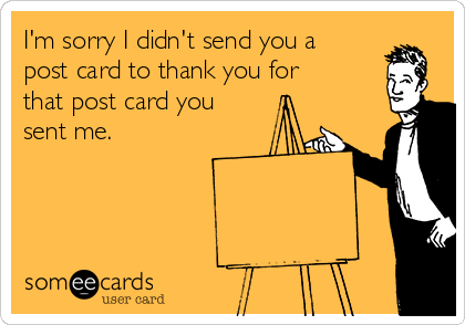 I'm sorry I didn't send you a post card to thank you for that post card you sent me.