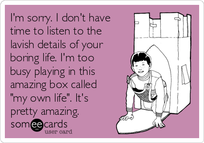 """I'm sorry. I don't have time to listen to the lavish details of your boring life. I'm too busy playing in this amazing box called """"my own life"""". It's pretty amazing."""