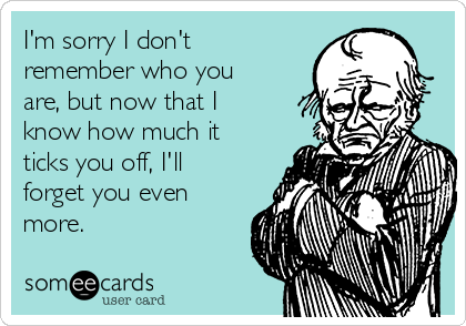 I'm sorry I don't remember who you are, but now that I know how much it ticks you off, I'll forget you even more.