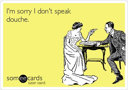 I'm sorry I don't speak douche.