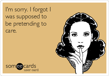 I'm sorry. I forgot I was supposed to be pretending to care.