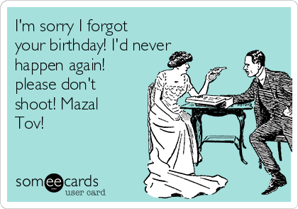 I'm sorry I forgot your birthday! I'd never happen again! please don't shoot! Mazal Tov!