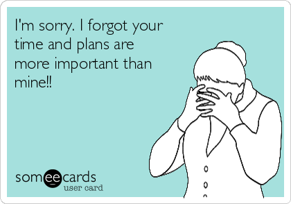 I'm sorry. I forgot your time and plans are more important than mine!!