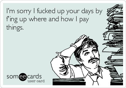 I'm sorry I fucked up your days by f'ing up where and how I pay things.
