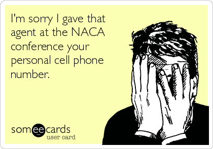 I'm sorry I gave that agent at the NACA conference your personal cell phone number.
