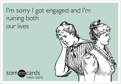 I'm sorry I got engaged and I'm ruining both our lives